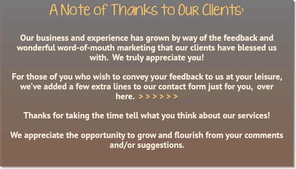 A Note of Thanks to Our Clients: Our business and experience has grown by way of the feedback and wonderful word-of-mouth marketing that our clients have blessed us with. We truly appreciate you! For those of you who wish to convey your feedback to us at your leisure, we've added a few extra lines to our contact form just for you, over here. > > > > > > Thanks for taking the time tell what you think about our services!