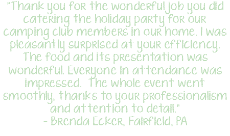 """Thank you for the wonderful job you did catering the holiday party for our camping club members in our home. I was pleasantly surprised at your efficiency. The food and its presentation was wonderful. Everyone in attendance was impressed. The whole event went smoothly, thanks to your professionalism and attention to detail."" - Brenda Ecker, Fairfield, PA"
