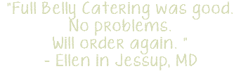 """Full Belly Catering was good. No problems. Will order again. "" - Ellen in Jessup, MD"