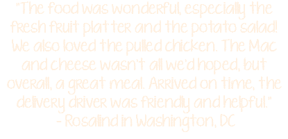 """The food was wonderful, especially the fresh fruit platter and the potato salad! We also loved the pulled chicken. The Mac and cheese wasn't all we'd hoped, but overall, a great meal. Arrived on time, the delivery driver was friendly and helpful."" - Rosalind in Washington, DC"