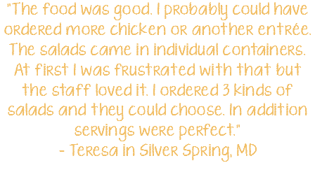 """The food was good. I probably could have ordered more chicken or another entrée. The salads came in individual containers. At first I was frustrated with that but the staff loved it. I ordered 3 kinds of salads and they could choose. In addition servings were perfect."" - Teresa in Silver Spring, MD"