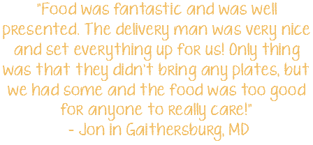 """Food was fantastic and was well presented. The delivery man was very nice and set everything up for us! Only thing was that they didn't bring any plates, but we had some and the food was too good for anyone to really care!"" - Jon in Gaithersburg, MD"