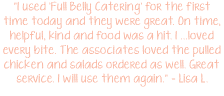 """I used 'Full Belly Catering' for the first time today and they were great. On time, helpful, kind and food was a hit. I ...loved every bite. The associates loved the pulled chicken and salads ordered as well. Great service. I will use them again."" – Lisa L."