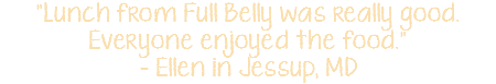"""Lunch from Full Belly was really good. Everyone enjoyed the food."" - Ellen in Jessup, MD"
