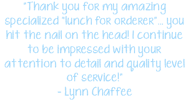 """Thank you for my amazing specialized ""lunch for orderer""… you hit the nail on the head! I continue to be impressed with your attention to detail and quality level of service!"" - Lynn Chaffee"