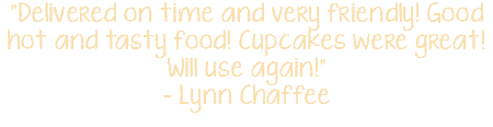 """Delivered on time and very friendly! Good hot and tasty food! Cupcakes were great! Will use again!"" - Lynn Chaffee"