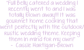 """Full Belly catered a wedding I recently went to and I was totally blown away!!! It was gourmet home cooking that went perfectly with the outdoor/rustic wedding theme. Keeping them in mind for my own!"" - Cassie Hartigan-Brown"