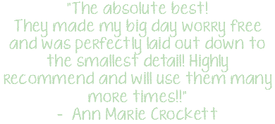"""The absolute best! They made my big day worry free and was perfectly laid out down to the smallest detail! Highly recommend and will use them many more times!!"" - Ann Marie Crockett"